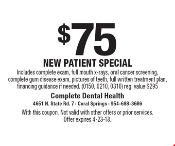 $75 new patient special - Includes complete exam, full mouth x-rays, oral cancer screening, complete gum disease exam, pictures of teeth, full written treatment plan, financing guidance if needed. (0150, 0210, 0310). Reg. value $295. With this coupon. Not valid with other offers or prior services. Offer expires 4-23-18.