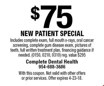 $75 new patient special. Includes complete exam, full mouth x-rays, oral cancer screening, complete gum disease exam, pictures of teeth, full written treatment plan, financing guidance if needed. (0150, 0210, 0310) reg. value $295. With this coupon. Not valid with other offers or prior services. Offer expires 4-23-18.