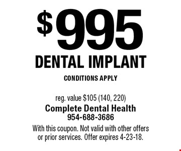 $995 dental implant, conditions apply reg. value $105 (140, 220). With this coupon. Not valid with other offers or prior services. Offer expires 4-23-18.
