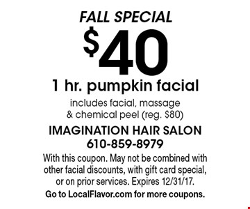 FALL SPECIAL $40 1 hr. pumpkin facial. Includes facial, massage & chemical peel (reg. $80). With this coupon. May not be combined with other facial discounts, with gift card special, or on prior services. Expires 12/31/17. Go to LocalFlavor.com for more coupons.