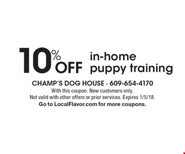 10% Off in-home puppy training. With this coupon. New customers only. Not valid with other offers or prior services. Expires 1/5/18. Go to LocalFlavor.com for more coupons.