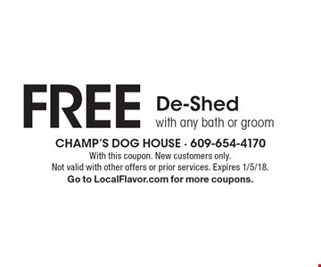FREE De-Shed with any bath or groom. With this coupon. New customers only. Not valid with other offers or prior services. Expires 1/5/18. Go to LocalFlavor.com for more coupons.