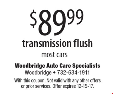 $89.99 transmission flush most cars. With this coupon. Not valid with any other offers or prior services. Offer expires 12-15-17.