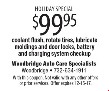 HOLIDAY SPECIAL $99.95 coolant flush, rotate tires, lubricate moldings and door locks, battery and charging system checkup. With this coupon. Not valid with any other offers or prior services. Offer expires 12-15-17.