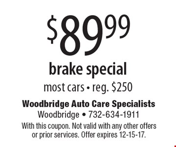 $89.99 brake special most cars - reg. $250. With this coupon. Not valid with any other offers or prior services. Offer expires 12-15-17.