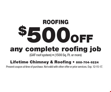 $500 OFF Roofing any complete roofing job (GAF roof system) - (1500 Sq. Ft. or more). Present coupon at time of purchase. Not valid with other offer or prior services. Exp. 12-15-17.