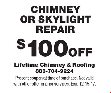 $100 OFF CHIMNEY OR SKYLIGHT REPAIR. Present coupon at time of purchase. Not valid with other offer or prior services. Exp. 12-15-17.