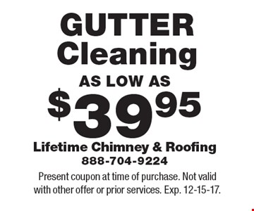 AS LOW AS $39.95 GUTTER Cleaning. Present coupon at time of purchase. Not valid with other offer or prior services. Exp. 12-15-17.
