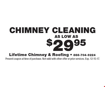 AS LOW AS $29.95 CHIMNEY CLEANING. Present coupon at time of purchase. Not valid with other offer or prior services. Exp. 12-15-17.