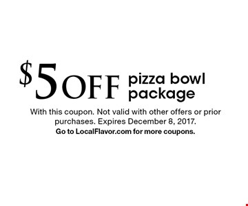 $5 Off pizza bowl package. With this coupon. Not valid with other offers or prior purchases. Expires December 8, 2017. Go to LocalFlavor.com for more coupons.