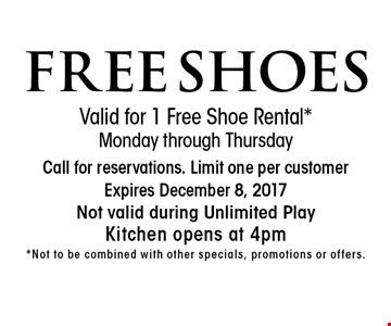 FREE SHOES. Valid for 1 Free Shoe Rental*. Monday through Thursday. Call for reservations. Limit one per customer. Expires December 8, 2017. Not valid during Unlimited Play. Kitchen opens at 4pm*. Not to be combined with other specials, promotions or offers.