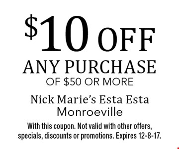 $10 off any purchase of $50 or more. With this coupon. Not valid with other offers, specials, discounts or promotions. Expires 12-8-17.