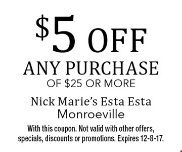 $5 off any purchase of $25 or more. With this coupon. Not valid with other offers, specials, discounts or promotions. Expires 12-8-17.