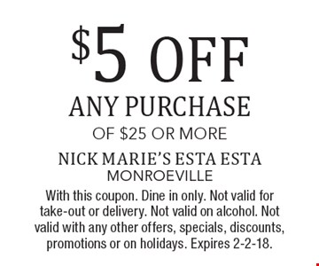 $5 OFF ANY PURCHASE OF $25 OR MORE. With this coupon. Dine in only. Not valid for take-out or delivery. Not valid on alcohol. Not valid with any other offers, specials, discounts, promotions or on holidays. Expires 2-2-18.