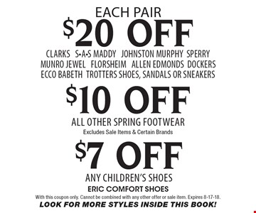 $20 OFF CLARKS S-A-S Maddy Johnston Murphy SPERRY Munro Jewel Florsheim Allen Edmonds DOCKERS eccO Babeth trotters shoes, Sandals or sneakers. $7 OFF Any children's shoes. $10 OFF All Other Spring Footwear. Excludes Sale Items & Certain Brands. With this coupon only. Cannot be combined with any other offer or sale item. Expires 8-17-18. Look For More Styles Inside This Book!