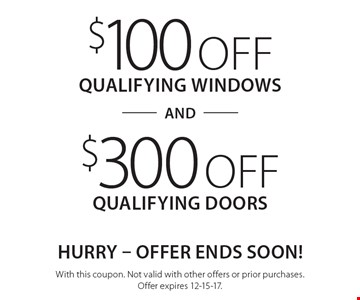 HURRY - OFFER ENDS SOON! $100 off qualifying windows and $300 off qualifying doors. With this coupon. Not valid with other offers or prior purchases. Offer expires 12-15-17.
