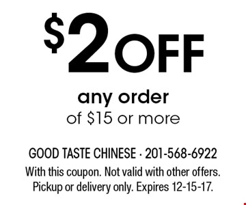 $2 off any order of $15 or more. With this coupon. Not valid with other offers. Pickup or delivery only. Expires 12-15-17.