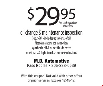 $29.95 oil change & maintenance inspection. (reg. $50) - includes up to 6 qts. of oil, filter & maintenance inspection.synthetic oil & other fluids extra most cars & light trucks - some exclusions. With this coupon. Not valid with other offers or prior services. Expires 12-15-17.