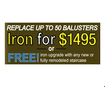 Replace up to 50 balusters Iron for $1495 OR FREE iron upgrade with any new or fully remodeled staircase.
