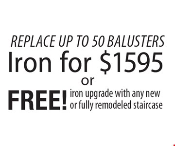 Replace up to 50 balusters $1595 Iron or free! iron upgrade with any new or fully remodeled staircase. 1/4/19.