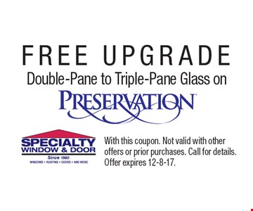 FREE UPGRADE Double-Pane to Triple-Pane Glass on. Preservation. With this coupon. Not valid with other offers or prior purchases. Call for details. Offer expires 12-8-17.
