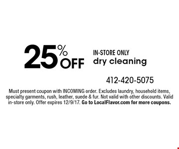 25% OFF IN-STORE ONLY dry cleaning. Must present coupon with INCOMING order. Excludes laundry, household items, specialty garments, rush, leather, suede & fur. Not valid with other discounts. Valid in-store only. Offer expires 12/9/17. Go to LocalFlavor.com for more coupons.