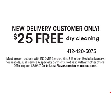 NEW DELIVERY CUSTOMER ONLY! $25 FREE dry cleaning. Must present coupon with INCOMING order. Min. $15 order. Excludes laundry, households, rush service & specialty garments. Offer expires 12/9/17. Go to LocalFlavor.com for more coupons.