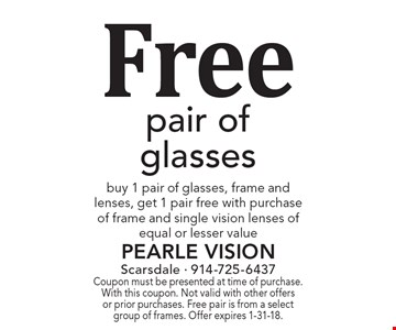 Free pair of glasses - buy 1 pair of glasses, frame and lenses, get 1 pair free with purchase of frame and single vision lenses of equal or lesser value. Coupon must be presented at time of purchase. With this coupon. Not valid with other offers or prior purchases. Free pair is from a select group of frames. Offer expires 1-31-18.