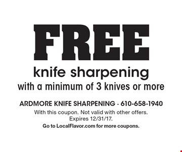 FREE knife sharpening with a minimum of 3 knives or more. With this coupon. Not valid with other offers. Expires 12/31/17. Go to LocalFlavor.com for more coupons.