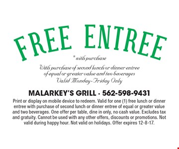 Free entree with purchase. *With purchase of second lunch or dinner entree of equal or greater value and two beverages. Valid Monday-Friday Only. Print or display on mobile device to redeem. Valid for one (1) free lunch or dinner entree with purchase of second lunch or dinner entree of equal or greater value and two beverages. One offer per table, dine in only, no cash value. Excludes tax and gratuity. Cannot be used with any other offers, discounts or promotions. Not valid during happy hour. Not valid on holidays. Offer expires 12-8-17.