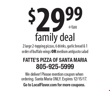 $29.99 +tax family deal 2 large 2-topping pizzas, 6 drinks, garlic bread & 1 order of buffalo wings OR medium antipasto salad. We deliver! Please mention coupon when ordering. Santa Maria only. Expires 12/15/17. Go to LocalFlavor.com for more coupons.