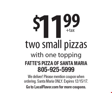 $11.99 +tax two small pizzas. With one topping. We deliver! Please mention coupon when ordering. Santa Maria only. Expires 12/15/17. Go to LocalFlavor.com for more coupons.