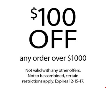 $100 off any order over $1000. Not valid with any other offers. Not to be combined, certain restrictions apply. Expires 12-15-17.