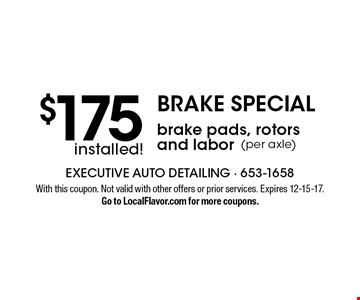 BRAKE SPECIAL. $175 installed brake pads, rotors and labor (per axle). With this coupon. Not valid with other offers or prior services. Expires 12-15-17. Go to LocalFlavor.com for more coupons.