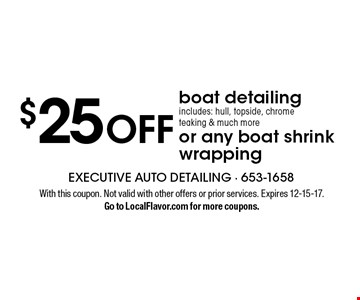 $25 OFF boat detailing includes: hull, topside, chrome teaking & much more or any boat shrink wrapping. With this coupon. Not valid with other offers or prior services. Expires 12-15-17. Go to LocalFlavor.com for more coupons.