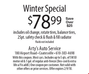 Winter Special $78.99 includes oil change, rotate tires, balance tires, 25pt. safety check & flush & fill radiator fluids not included Save Over $25. With this coupon. Most cars. Includes up to 5 qts. of 5W30 motor oil & 1 gal. of regular anti-freeze (Dex-cool & extra life a/f is addl.) One coupon per customer. Not valid with other offers or prior services. Offer expires 2/9/18.