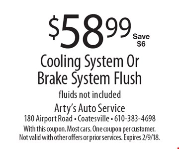 $58.99 Cooling System Or Brake System Flush. Fluids not included Save $6. With this coupon. Most cars. One coupon per customer. Not valid with other offers or prior services. Expires 2/9/18.