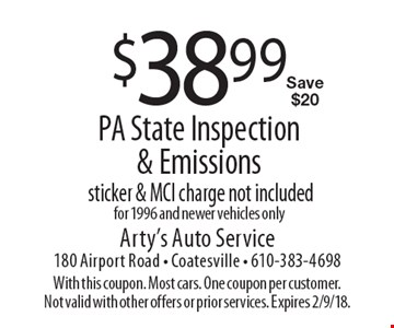 $38.99 PA State Inspection & Emissions. Sticker & MCI charge not included. For 1996 and newer vehicles only Save $20. With this coupon. Most cars. One coupon per customer. Not valid with other offers or prior services. Expires 2/9/18.