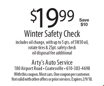 $19.99 Winter Safety Check. Includes oil change, with up to 5 qts. of 5W30 oil, rotate tires & 25pt. safety check. Oil disposal fee additional. Save $10. With this coupon. Most cars. One coupon per customer. Not valid with other offers or prior services. Expires 2/9/18.