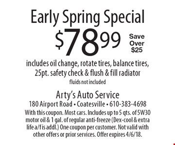 Early spring special. $78.99 includes oil change, rotate tires, balance tires, 25pt. safety check & flush & fill radiator fluids not included. Save over $25. With this coupon. Most cars. Includes up to 5 qts. of 5W30 motor oil & 1 gal. of regular anti-freeze (Dex-cool & extra life a/f is addl.) One coupon per customer. Not valid with other offers or prior services. Offer expires 4/6/18.