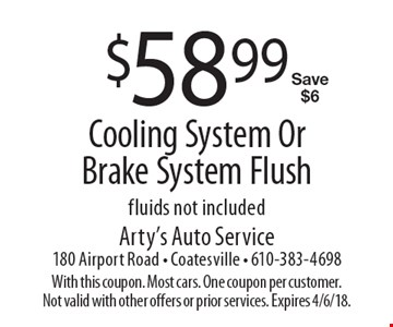 $58.99 cooling system or brake system flush. Fluids not included. Save $6. With this coupon. Most cars. One coupon per customer. Not valid with other offers or prior services. Expires 4/6/18.