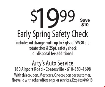 $19.99 early spring safety check. Includes oil change, with up to 5 qts. of 5W30 oil, rotate tires & 25 pt. safety check, oil disposal fee additional. Save $10. With this coupon. Most cars. One coupon per customer. Not valid with other offers or prior services. Expires 4/6/18.