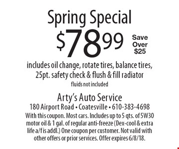Spring Special $78.99 includes oil change, rotate tires, balance tires, 25pt. safety check & flush & fill radiator, fluids not included. Save Over $25. With this coupon. Most cars. Includes up to 5 qts. of 5W30 motor oil & 1 gal. of regular anti-freeze (Dex-cool & extra life a/f is addl.) One coupon per customer. Not valid with other offers or prior services. Offer expires 6/8/18.
