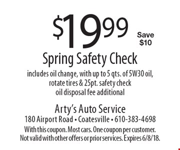 $19.99 Spring Safety Check - includes oil change, with up to 5 qts. of 5W30 oil, rotate tires & 25pt. safety check oil, disposal fee additional. Save $10. With this coupon. Most cars. One coupon per customer. Not valid with other offers or prior services. Expires 6/8/18.