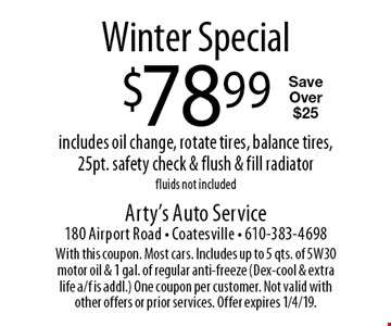 Winter Special. $78.99 includes oil change, rotate tires, balance tires, 25pt. safety check & flush & fill radiator. Fluids not included. Save Over $25. With this coupon. Most cars. Includes up to 5 qts. of 5W30 motor oil & 1 gal. of regular anti-freeze (Dex-cool & extra life a/f is addl.) One coupon per customer. Not valid with other offers or prior services. Offer expires 1/4/19.