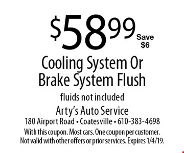 $58.99 Cooling System Or Brake System Flush. Fluids not included Save $6. With this coupon. Most cars. One coupon per customer. Not valid with other offers or prior services. Expires 1/4/19.