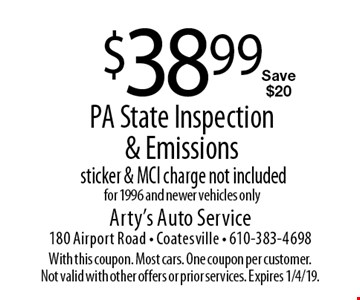 $38.99 PA State Inspection & Emissions. Sticker & MCI charge not included. For 1996 and newer vehicles only. Save $20. With this coupon. Most cars. One coupon per customer. Not valid with other offers or prior services. Expires 1/4/19.
