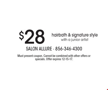 $28 hairbath & signature style with a junior artist. Must present coupon. Cannot be combined with other offers or specials. Offer expires 12-15-17.