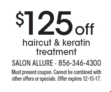 $125 off haircut & keratin treatment. Must present coupon. Cannot be combined with other offers or specials. Offer expires 12-15-17.