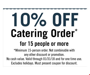 10% off catering order for 15 or more. Minimum 15-person order. Not combinable with any other discount or promotion.  No cash value.  Valid through 01/31/18 and for one time use.  Excludes holidays.  Must present for discount.